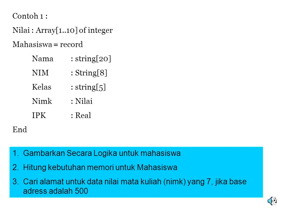 Contoh 1 : Nilai : Array[1..10] of integer. Mahasiswa = record. Nama : string[20] NIM : String[8]